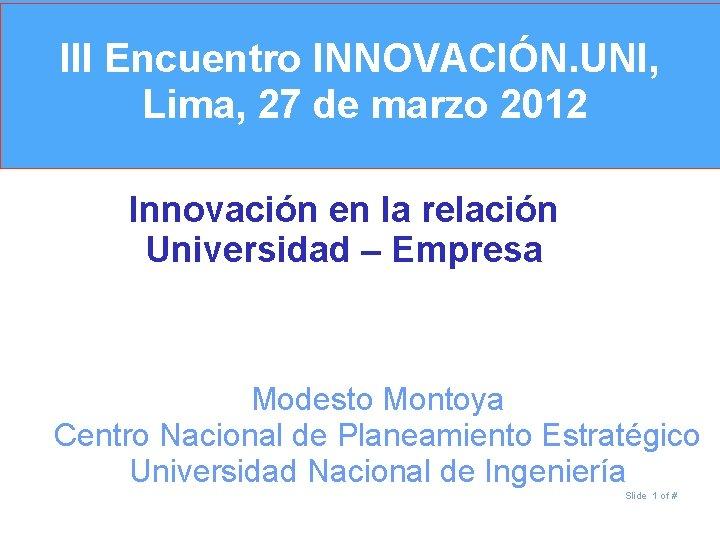 III Encuentro INNOVACIÓN. UNI, Lima, 27 de marzo 2012 Innovación en la relación Universidad