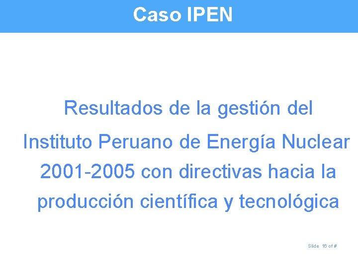 Caso IPEN Resultados de la gestión del Instituto Peruano de Energía Nuclear 2001 -2005