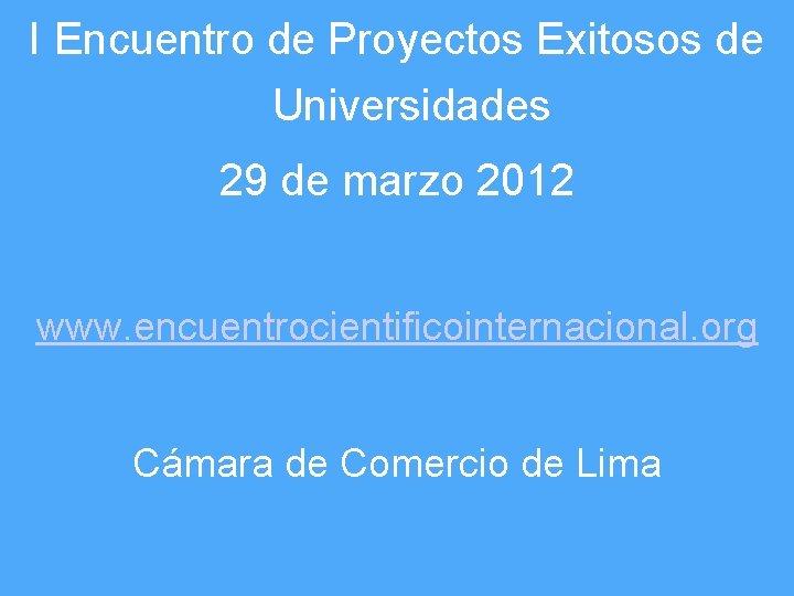 I Encuentro de Proyectos Exitosos de Universidades 29 de marzo 2012 www. encuentrocientificointernacional. org