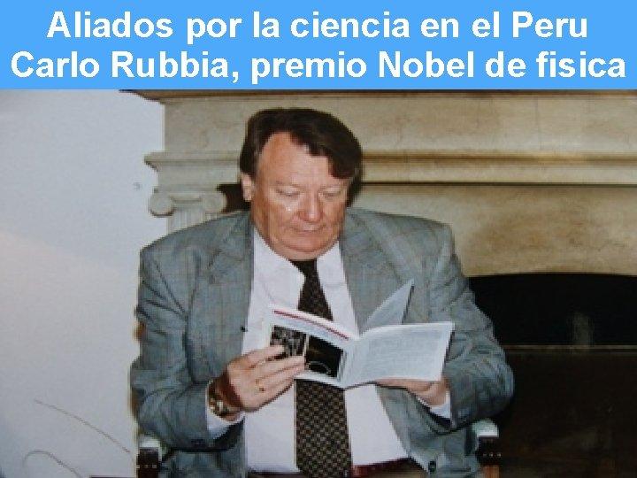 Aliados por la ciencia en el Peru Carlo Rubbia, premio Nobel de fisica Slide