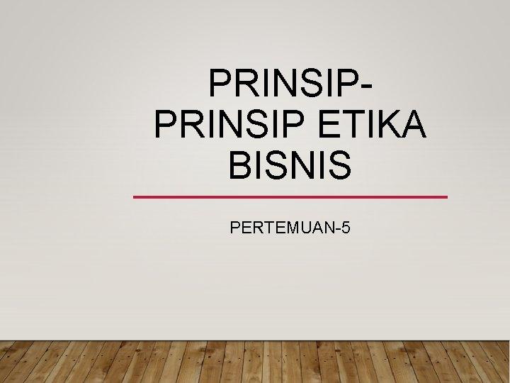 PRINSIP ETIKA BISNIS PERTEMUAN-5
