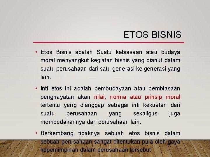 ETOS BISNIS • Etos Bisnis adalah Suatu kebiasaan atau budaya moral menyangkut kegiatan bisnis