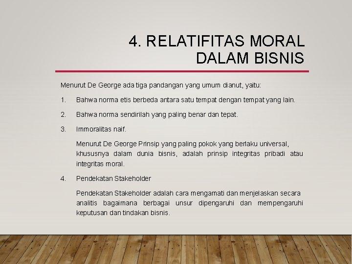 4. RELATIFITAS MORAL DALAM BISNIS Menurut De George ada tiga pandangan yang umum dianut,