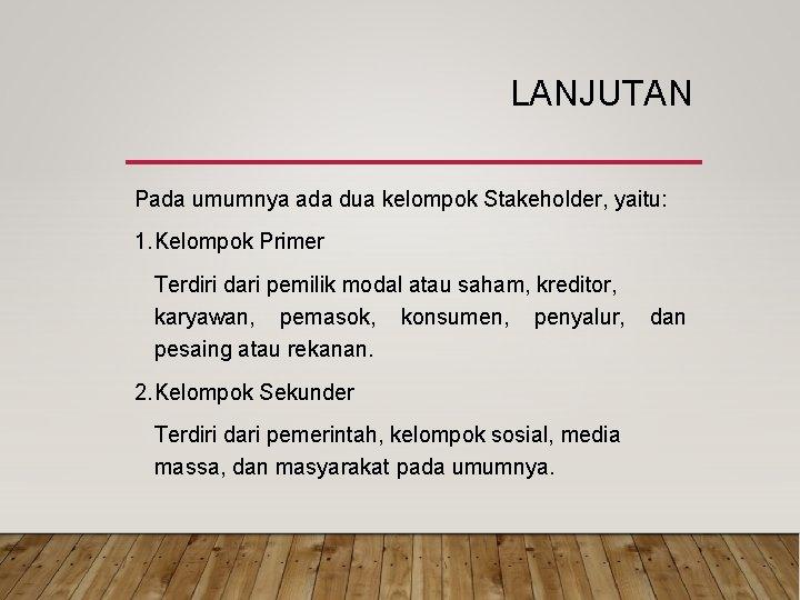 LANJUTAN Pada umumnya ada dua kelompok Stakeholder, yaitu: 1. Kelompok Primer Terdiri dari pemilik
