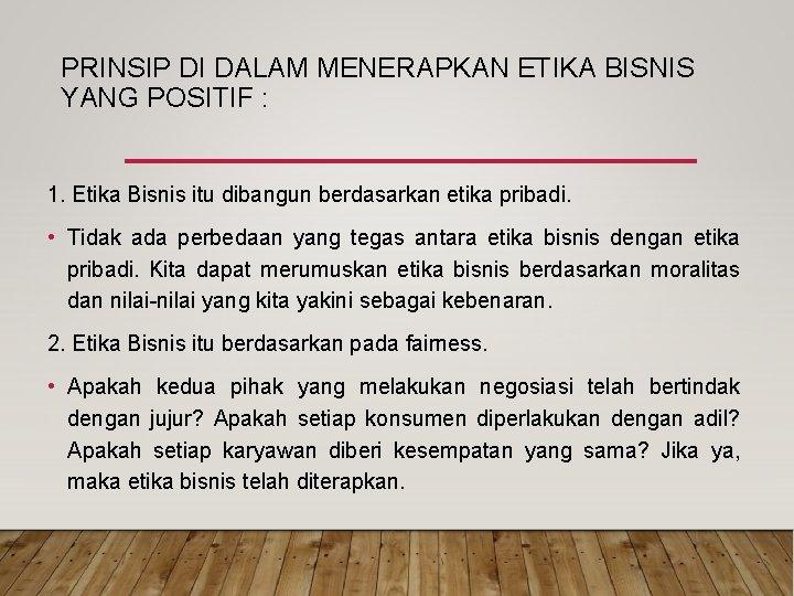 PRINSIP DI DALAM MENERAPKAN ETIKA BISNIS YANG POSITIF : 1. Etika Bisnis itu dibangun