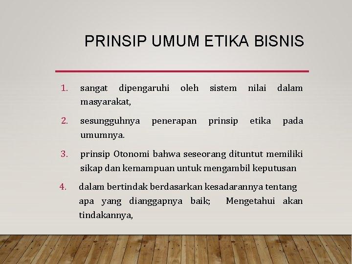 PRINSIP UMUM ETIKA BISNIS 1. sangat dipengaruhi masyarakat, 2. sesungguhnya umumnya. 3. prinsip Otonomi