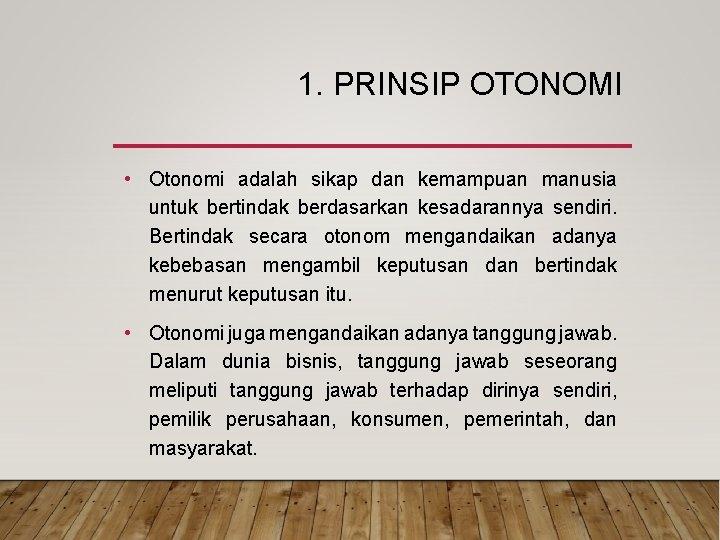 1. PRINSIP OTONOMI • Otonomi adalah sikap dan kemampuan manusia untuk bertindak berdasarkan kesadarannya