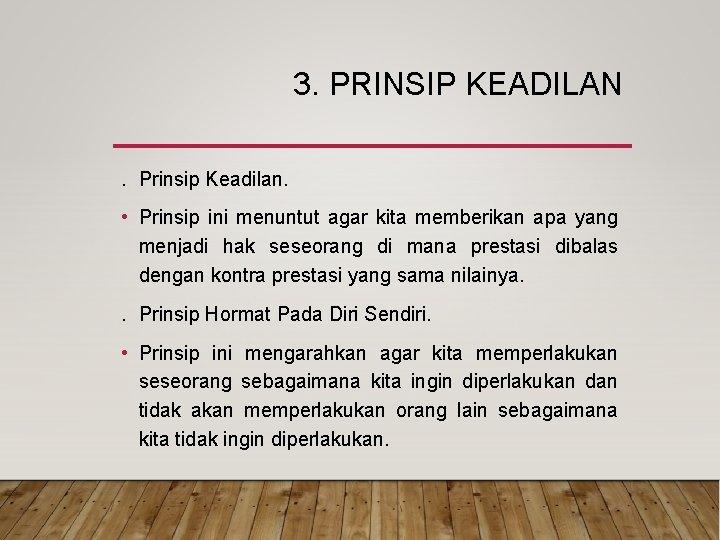 3. PRINSIP KEADILAN. Prinsip Keadilan. • Prinsip ini menuntut agar kita memberikan apa yang