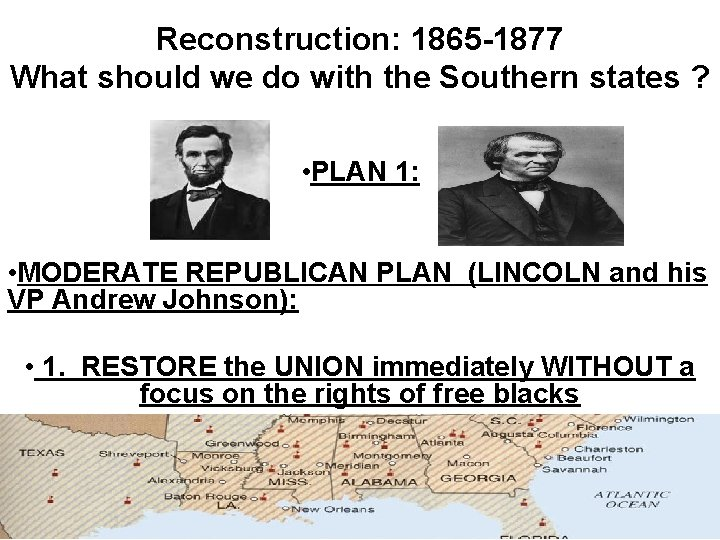 Reconstruction: 1865 -1877 What should we do with the Southern states ? • PLAN