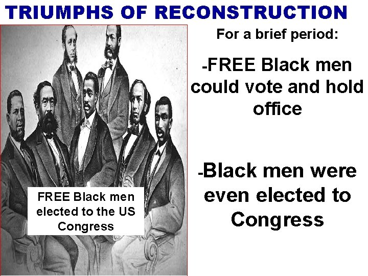 TRIUMPHS OF RECONSTRUCTION For a brief period: -FREE Black men could vote and hold