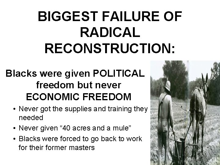 BIGGEST FAILURE OF RADICAL RECONSTRUCTION: Blacks were given POLITICAL freedom but never ECONOMIC FREEDOM