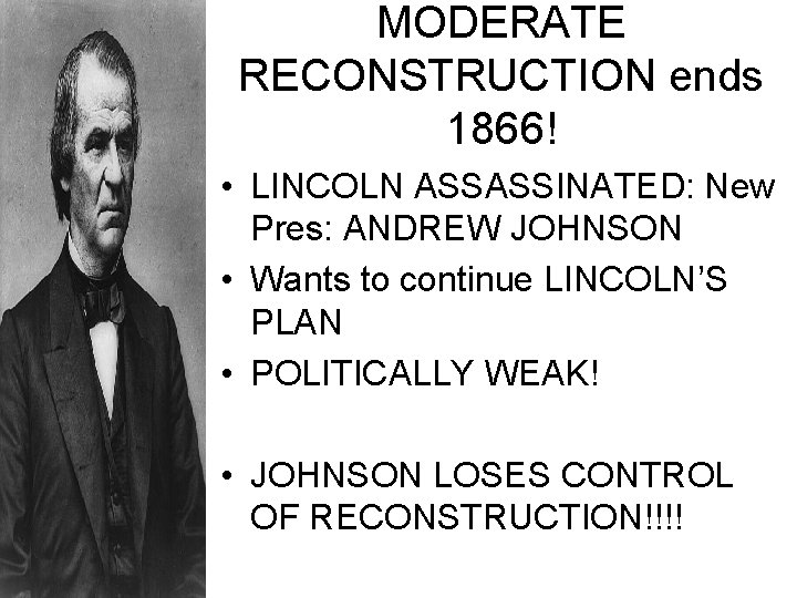 MODERATE RECONSTRUCTION ends 1866! • LINCOLN ASSASSINATED: New Pres: ANDREW JOHNSON • Wants to