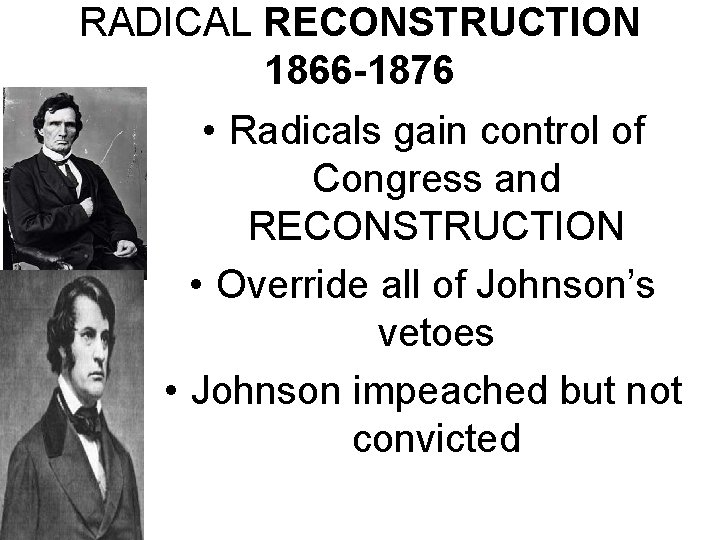 RADICAL RECONSTRUCTION 1866 -1876 • Radicals gain control of Congress and RECONSTRUCTION • Override