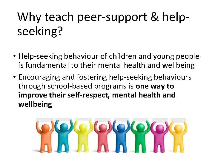 Why teach peer-support & helpseeking? • Help-seeking behaviour of children and young people is
