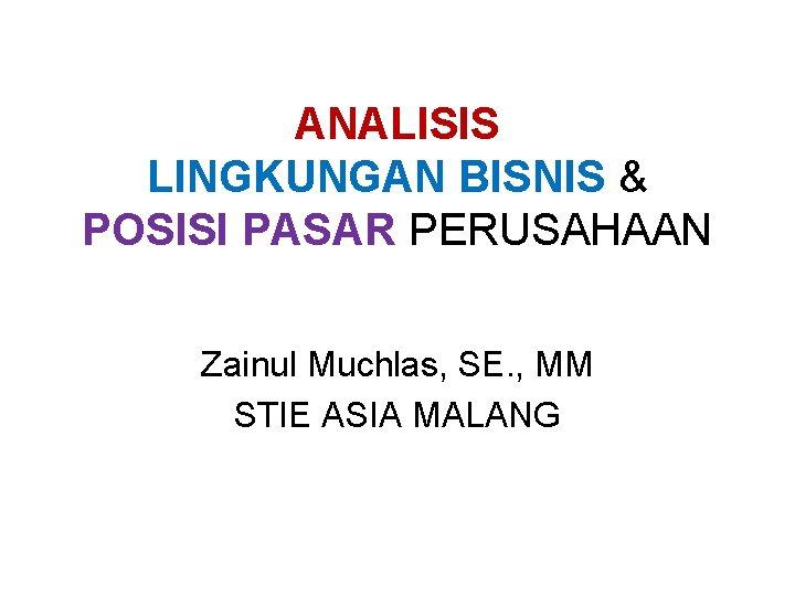 ANALISIS LINGKUNGAN BISNIS & POSISI PASAR PERUSAHAAN Zainul Muchlas, SE. , MM STIE ASIA