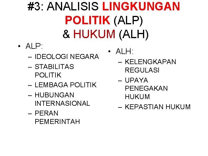 #3: ANALISIS LINGKUNGAN POLITIK (ALP) & HUKUM (ALH) • ALP: – IDEOLOGI NEGARA –