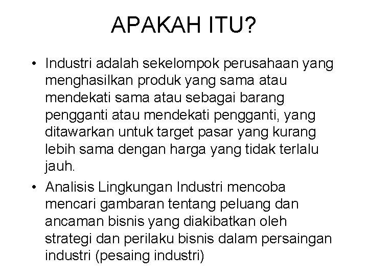 APAKAH ITU? • Industri adalah sekelompok perusahaan yang menghasilkan produk yang sama atau mendekati
