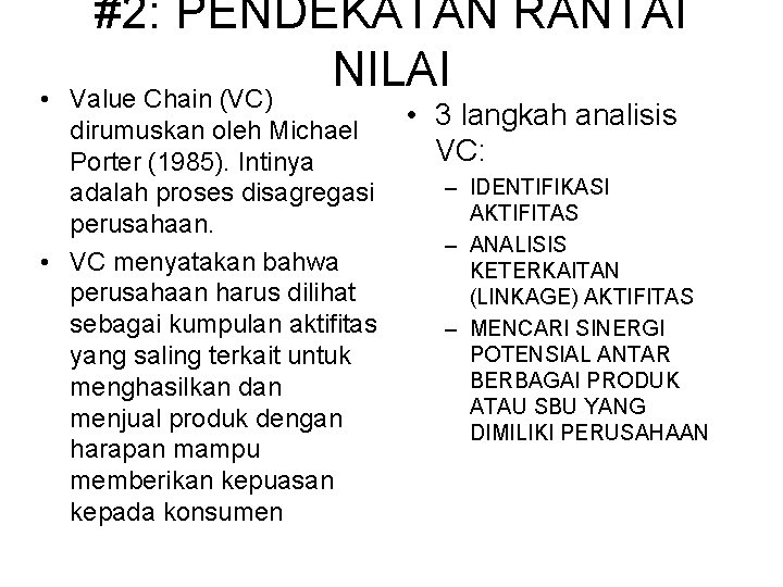 • #2: PENDEKATAN RANTAI NILAI Value Chain (VC) dirumuskan oleh Michael Porter (1985).