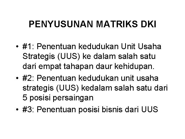 PENYUSUNAN MATRIKS DKI • #1: Penentuan kedudukan Unit Usaha Strategis (UUS) ke dalam salah