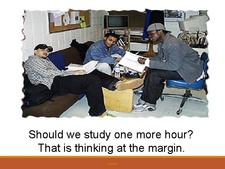 Should we study one more hour? That is thinking at the margin. E. NAPP
