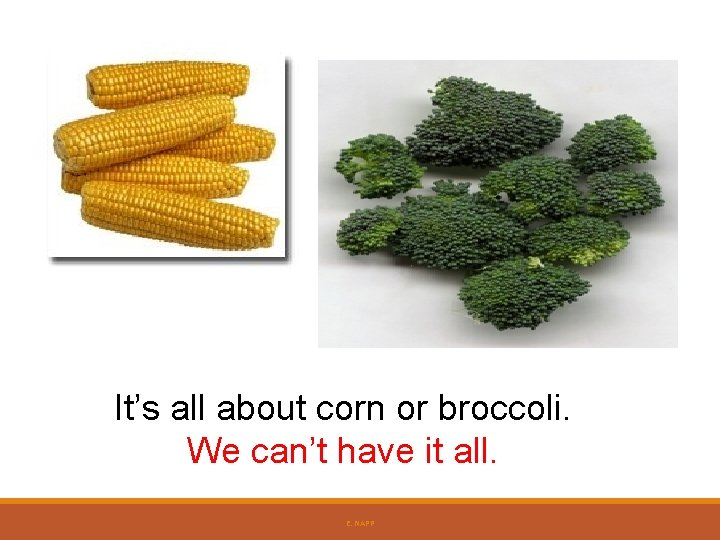 It's all about corn or broccoli. We can't have it all. E. NAPP