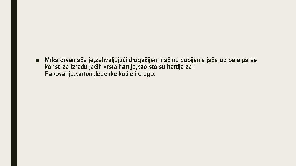 ■ Mrka drvenjača je, zahvaljujući drugačijem načinu dobijanja, jača od bele, pa se koristi