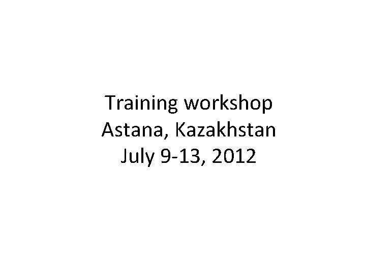 Training workshop Astana, Kazakhstan July 9 -13, 2012