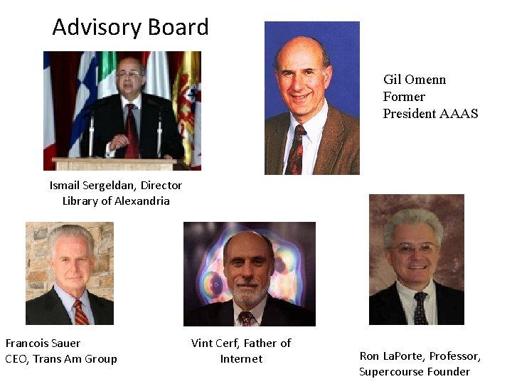 Advisory Board Gil Omenn Former President AAAS Ismail Sergeldan, Director Library of Alexandria Francois