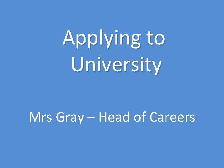 Applying to University Mrs Gray – Head of Careers
