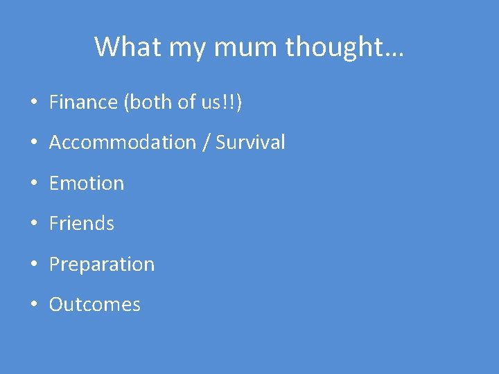 What my mum thought… • Finance (both of us!!) • Accommodation / Survival •