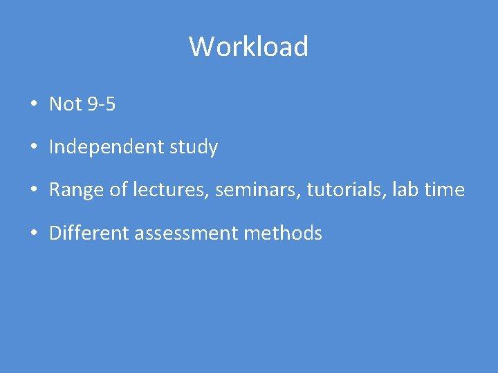Workload • Not 9 -5 • Independent study • Range of lectures, seminars, tutorials,