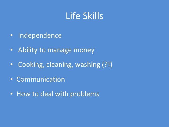 Life Skills • Independence • Ability to manage money • Cooking, cleaning, washing (?