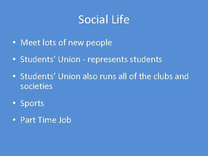 Social Life • Meet lots of new people • Students' Union - represents students