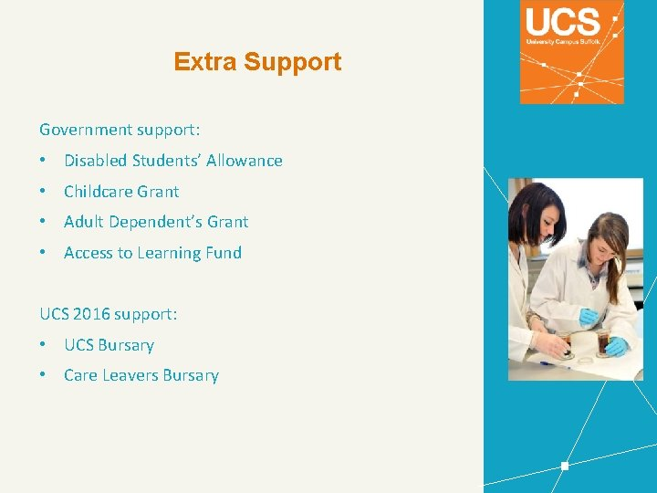 Extra Support Government support: • Disabled Students' Allowance • Childcare Grant • Adult Dependent's