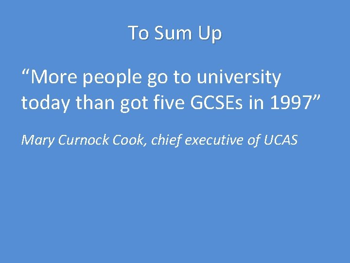 """To Sum Up """"More people go to university today than got five GCSEs in"""