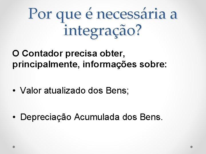 Por que é necessária a integração? O Contador precisa obter, principalmente, informações sobre: •