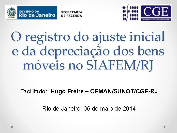 O registro do ajuste inicial e da depreciação dos bens móveis no SIAFEM/RJ Facilitador: