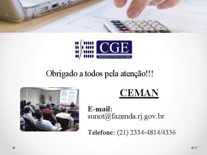 Obrigado a todos pela atenção!!! CEMAN E-mail: sunot@fazenda. rj. gov. br Telefone: (21) 2334