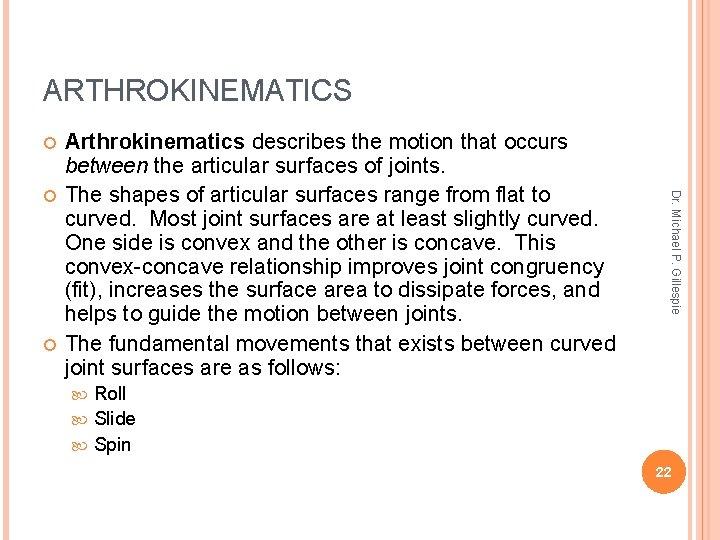 ARTHROKINEMATICS Dr. Michael P. Gillespie Arthrokinematics describes the motion that occurs between the articular