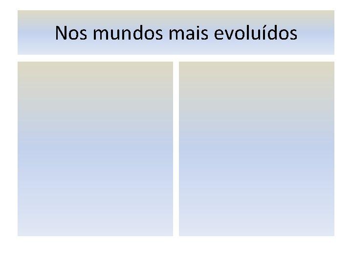 Nos mundos mais evoluídos