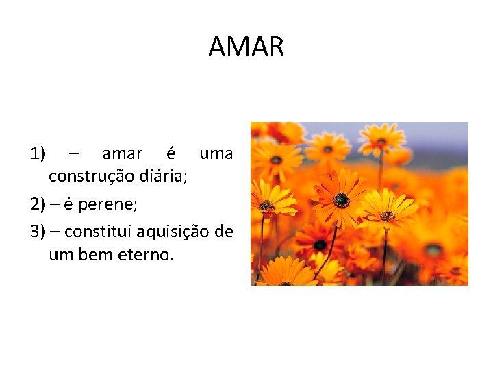 AMAR 1) – amar é uma construção diária; 2) – é perene; 3) –