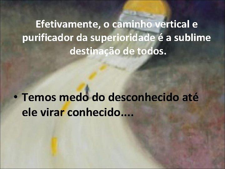 Efetivamente, o caminho vertical e purificador da superioridade é a sublime destinação de todos.