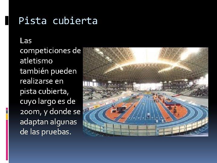Pista cubierta Las competiciones de atletismo también pueden realizarse en pista cubierta, cuyo largo
