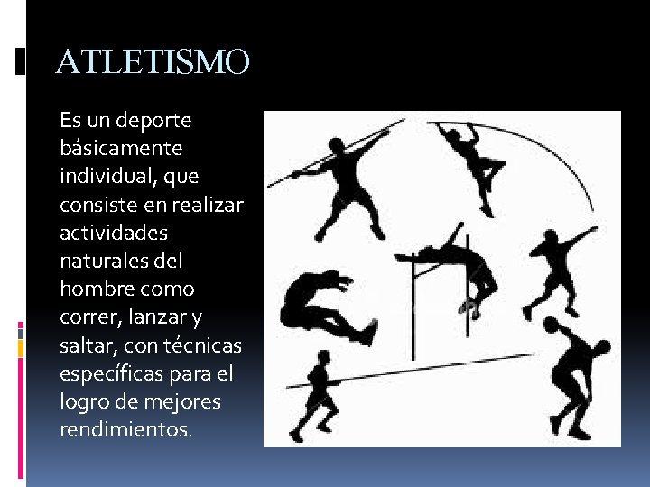 ATLETISMO Es un deporte básicamente individual, que consiste en realizar actividades naturales del hombre