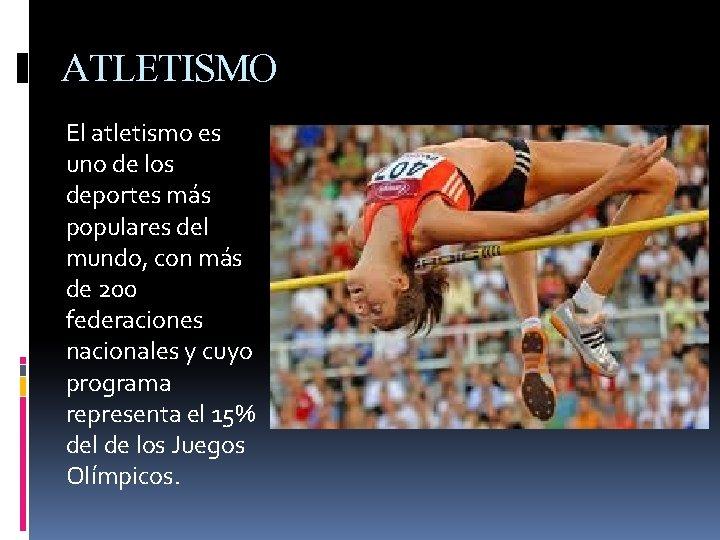 ATLETISMO El atletismo es uno de los deportes más populares del mundo, con más