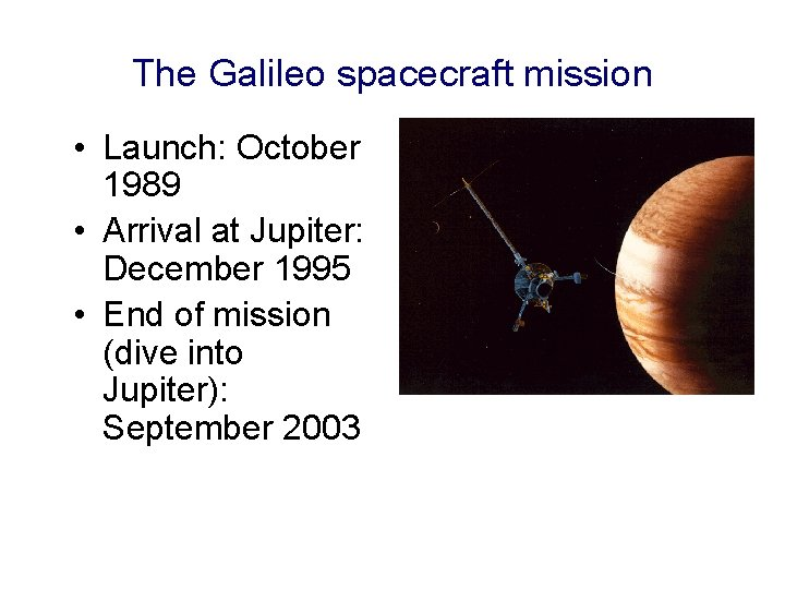 The Galileo spacecraft mission • Launch: October 1989 • Arrival at Jupiter: December 1995