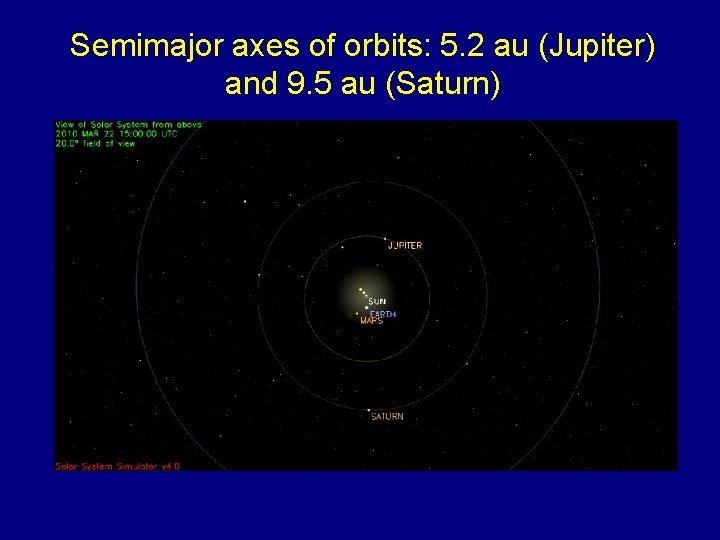 Semimajor axes of orbits: 5. 2 au (Jupiter) and 9. 5 au (Saturn)
