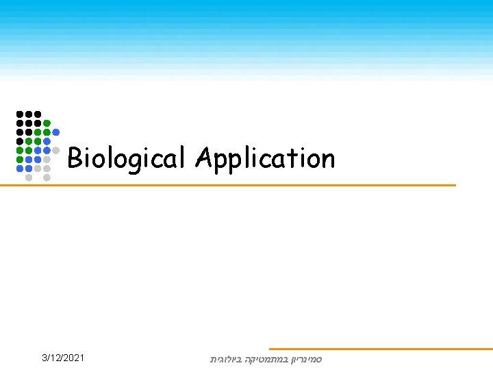 Biological Application סמינריון במתמטיקה ביולוגית 3/12/2021