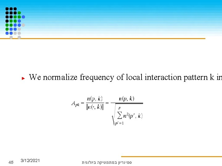 We normalize frequency of local interaction pattern k in 45 3/12/2021 סמינריון במתמטיקה ביולוגית