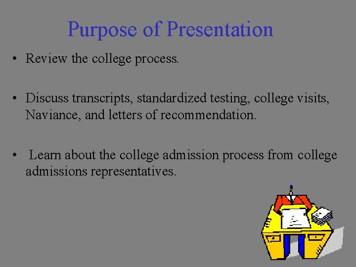 Purpose of Presentation • Review the college process. • Discuss transcripts, standardized testing, college